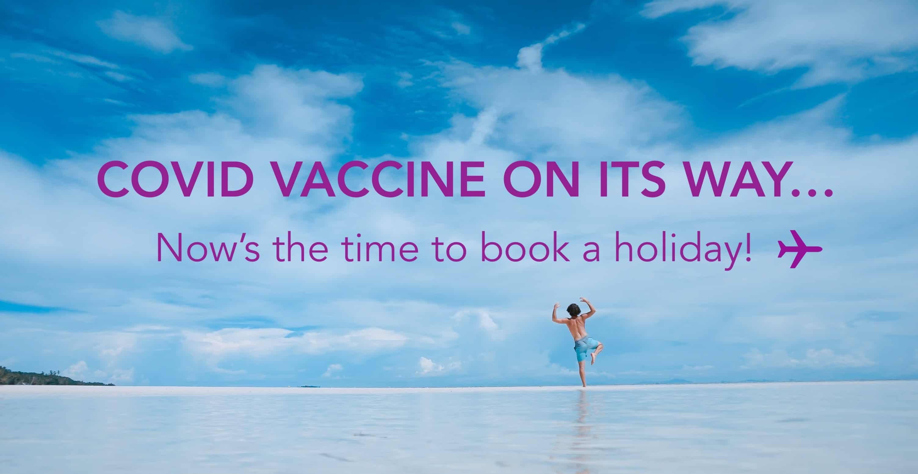 Covid vaccine on it's way...Now's the time to book a holiday!
